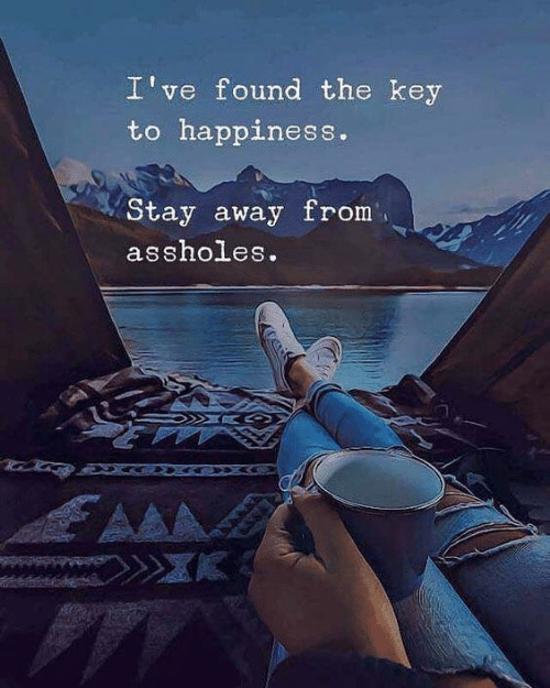 Key To: I've found the key  to happiness.  Stay away from  assholes.  AA