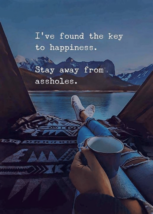 aaa: I've found the key  to happiness.  Stay away from  assholes.  AAA