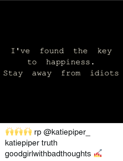 Happiness: I've found the key  to happiness  Stay away from idiots 🙌🙌🙌 rp @katiepiper_ katiepiper truth goodgirlwithbadthoughts 💅