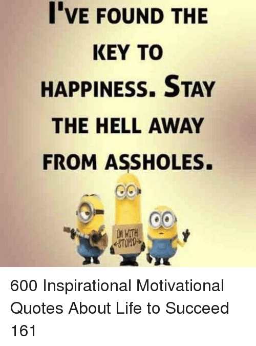 the key: I'VE FOUND THE  KEY TO  HAPPINESS. STAY  THE HELL AWAY  FROM ASSHOLES. 600 Inspirational Motivational Quotes About Life to Succeed 161