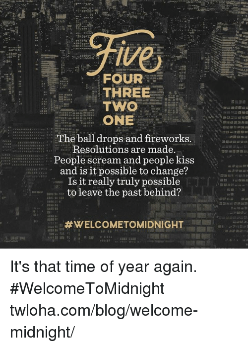 Memes, Blog, and Fireworks: ive  FOUR  THREE  TWO  ONE  The ball drops and fireworks.  Resolutions are made.  People scream and people kiss  and is it possible to change?  Is it really truly possible  to leave the past behind?  It's that time of year again. #WelcomeToMidnight twloha.com/blog/welcome-midnight/