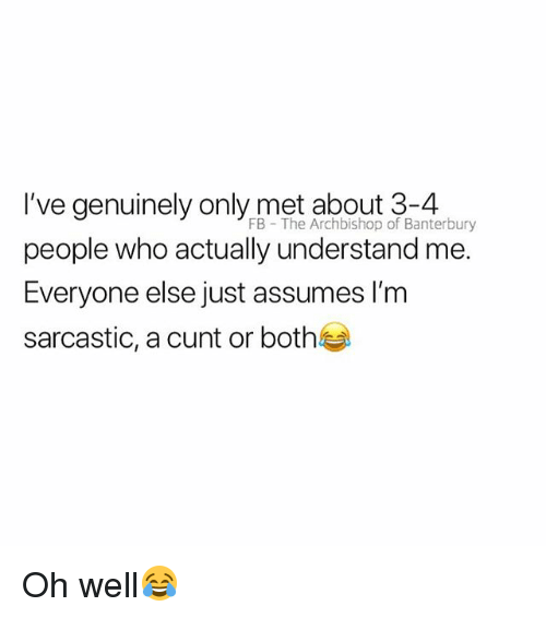 Cunt, British, and Oh Well: I've genuinely only met about 3-4  people who actually understand me.  Everyone else just assumes I'm  sarcastic, a cunt or both  FB  The Archbishop of Banterbury Oh well😂