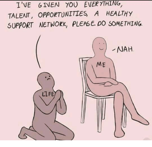 Memes, 🤖, and Network: I'VE GIVEN EVERYTHING.  TOU TALENT, OPPORTUNITIES A HEALTHY  SUPPORT NETWORK, PLEASE. DO SOMETHING.  NAH  ME  LIFE