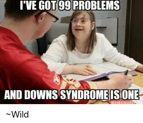 ive got 99 problems and downs syndrome isione ~wild 4326749 🔥 25 best memes about tiger with down syndrome tiger with down,Memes Down Syndrome
