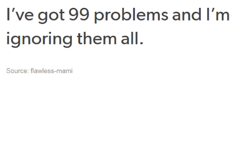 Ive Got 99 Problems: I've got 99 problems and l m  ignoring them all.  Source: flawless-mami