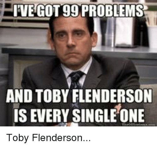Ive Got 99 Problems: IVE GOT 99 PROBLEMS  AND TOBY FLENDERSON  IS EVERY SINGLE ONE Toby Flenderson...