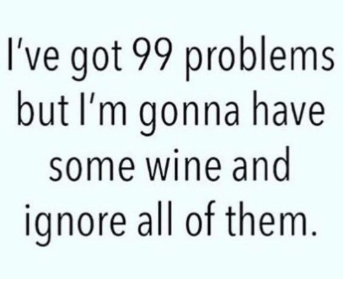Ive Got 99 Problems: I've got 99 problems  but I'm gonna have  some wine and  ignore all of them