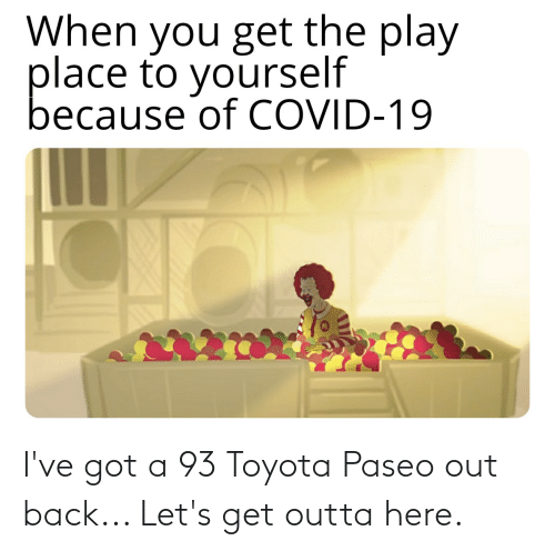 Toyota: I've got a 93 Toyota Paseo out back... Let's get outta here.