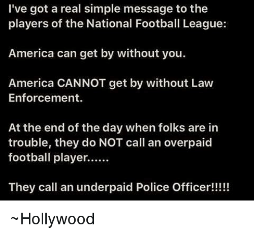 national football league: I've got a real simple message to the  players of the National Football League:  America can get by without you.  America CANNOT get by without Law  Enforcement.  At the end of the day when folks are in  trouble, they do NOT call an overpaid  football player......  They call an underpaid Police Officer!!!!! ~Hollywood