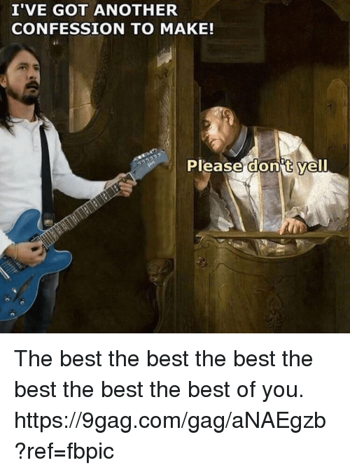 9gag, Dank, and Best: I'VE GOT ANOTHER  CONFESSION TO MAKE!  Please dont yell The best the best the best the best the best the best of you. https://9gag.com/gag/aNAEgzb?ref=fbpic