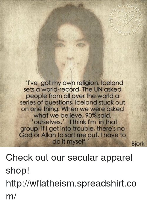 """Bjork: """"I've got my own religion. Iceland  sets a world-record. The UN asked  people from all over the world a  series of questions. Iceland stuck out  on one thing. When we were asked  what we believe, 90% said,  ourselves  I think I'm in that  group. If get into trouble, there's no  God or Allah to sort me out. have to  do it myself.  Bjork Check out our secular apparel shop! http://wflatheism.spreadshirt.com/"""