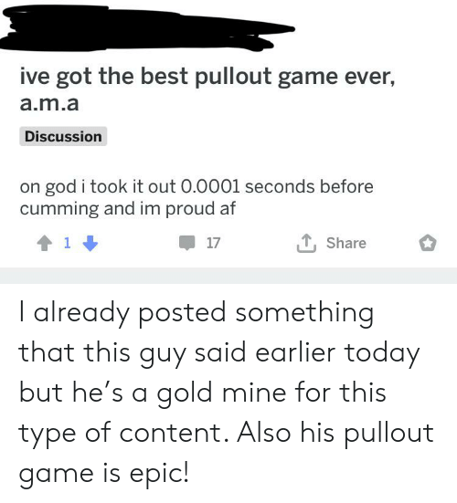 Pullout game: ive got the best pullout game ever,  a.m.a  Discussion  god i took it out 0.0001 seconds before  cumming and im proud af  Share I already posted something that this guy said earlier today but he's a gold mine for this type of content. Also his pullout game is epic!