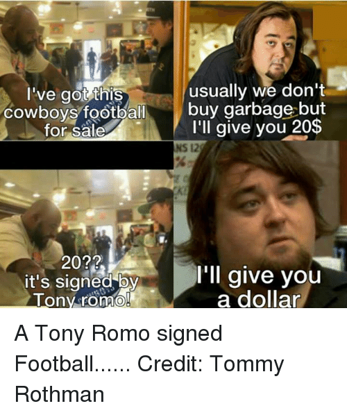 cowboys football: I've got this  usually we don't  Cowboys football  buy garbage but  I'll give you 20$  for sale  NS 12  20??  I'll give you  It's signed  a dollar  Tony romo A Tony Romo signed Football...... Credit: Tommy Rothman