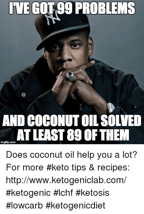 Keto: IVE GOT99 PROBLEMS  AND COCONUT OIL SOLVED  AT LEAST 89 OF THEM  imgflip.com Does coconut oil help you a lot? For more #keto tips & recipes: http://www.ketogeniclab.com/ #ketogenic #lchf #ketosis #lowcarb #ketogenicdiet