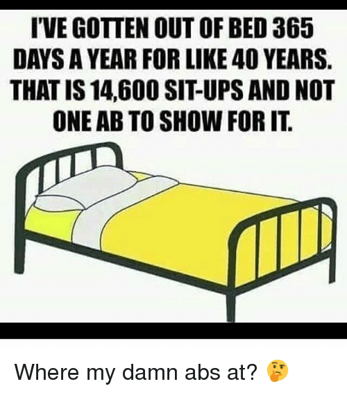 Gym, Ups, and Abs: I'VE GOTTEN OUT OF BED 365  DAYS A YEAR FOR LIKE 40 YEARS.  THAT IS 14,600 SIT-UPS AND NOT  ONE AB TO SHOW FOR IT Where my damn abs at? 🤔