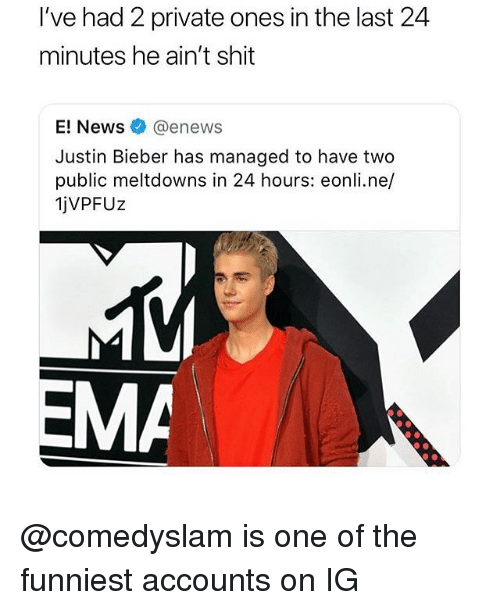 Justin Bieber, Memes, and Shit: I've had 2 private ones in the last 24  minutes he ain't shit  enewS  Justin Bieber has managed to have two  public meltdowns in 24 hours: eonli.ne/  jVPFUz  MA @comedyslam is one of the funniest accounts on IG