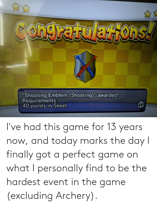 archery: I've had this game for 13 years now, and today marks the day I finally got a perfect game on what I personally find to be the hardest event in the game (excluding Archery).