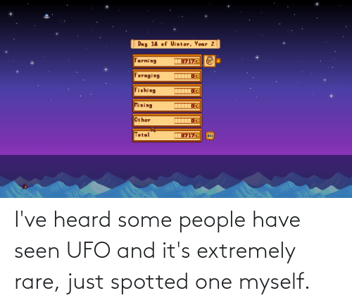 ufo: I've heard some people have seen UFO and it's extremely rare, just spotted one myself.