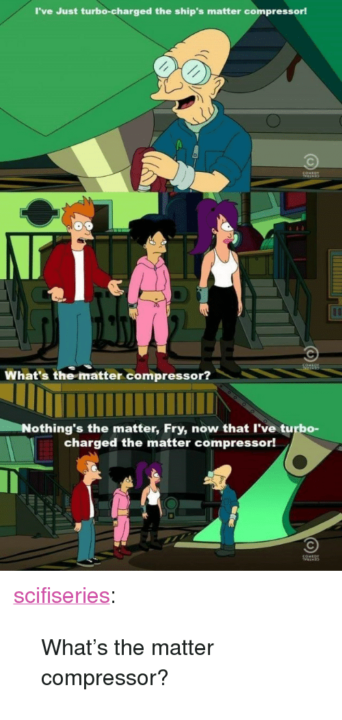 """compressor: I've Just turbo-charged the ship's matter compressorl  What's the matter compressor?  Nothing's the matter, Fry, now that I've turbo-  charged the matter compressor! <p><a href=""""http://scifiseries.tumblr.com/post/156470931329/whats-the-matter-compressor"""" class=""""tumblr_blog"""">scifiseries</a>:</p>  <blockquote><p>What's the matter compressor?</p></blockquote>"""
