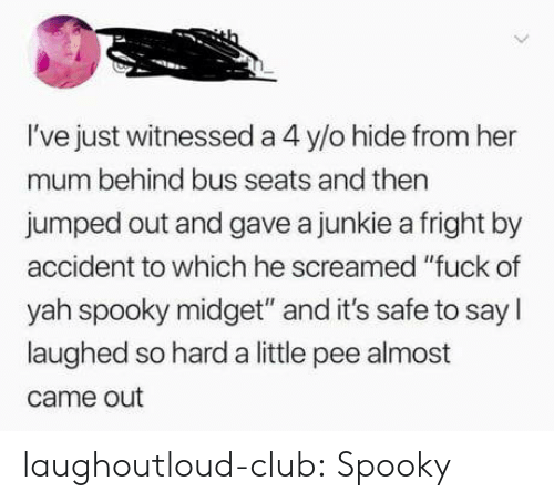"""yah: I've just witnessed a 4 y/o hide from her  mum behind bus seats and then  jumped out and gave a junkie a fright by  accident to which he screamed """"fuck of  yah spooky midget"""" and it's safe to say I  laughed so hard a little pee almost  came out laughoutloud-club:  Spooky"""