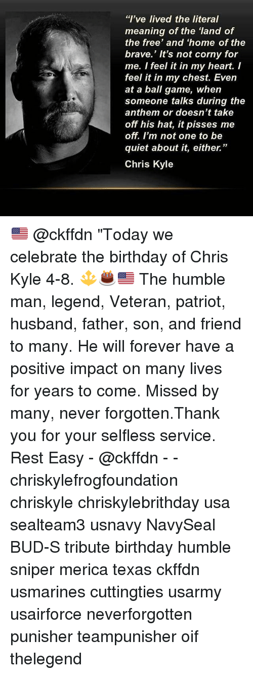 "service: ""I've lived the literal  meaning of the land of  the free' and 'home of the  brave.' It's not corny for  me. I feel it in my heart. I  feel it in my chest. Even  at a ball game, when  someone talks during the  anthem or doesn't take  off his hat, it pisses me  off. I'm not one to be  quiet about it, either.""  Chris Kyle 🇺🇸 @ckffdn ""Today we celebrate the birthday of Chris Kyle 4-8. 🔱🎂🇺🇸 The humble man, legend, Veteran, patriot, husband, father, son, and friend to many. He will forever have a positive impact on many lives for years to come. Missed by many, never forgotten.Thank you for your selfless service. Rest Easy - @ckffdn - - chriskylefrogfoundation chriskyle chriskylebrithday usa sealteam3 usnavy NavySeal BUD-S tribute birthday humble sniper merica texas ckffdn usmarines cuttingties usarmy usairforce neverforgotten punisher teampunisher oif thelegend"