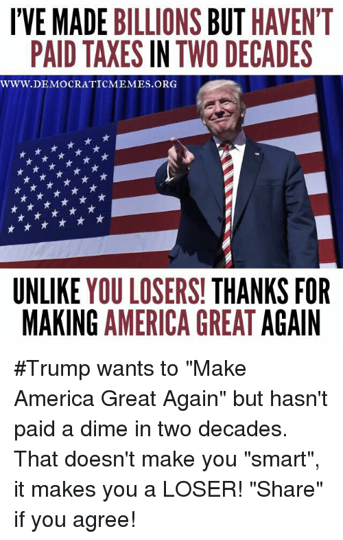 "America, Memes, and You Smart: IVE MADE BILLIONS BUT HAVEN'T  PAID TAXES IN TWO DECADES  WWW. DEMOCRATIC MEMES ORG  UNLIKE  YOU LOSERS!  THANKS FOR  MAKING AMERICA GREAT  AGAIN #Trump wants to ""Make America Great Again"" but hasn't paid a dime in two decades. That doesn't make you ""smart"", it makes you a LOSER! ""Share"" if you agree!"