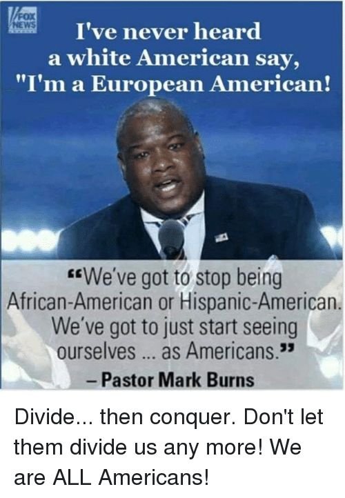 """American News: I've never heard  a white American say,  """"I'm a European American!  NEWS  EEWe've got to stop being  African-American or Hispanic-American  We've got to just start seeing  ourselves... as Americans.3  Pastor Mark Burns Divide... then conquer. Don't let them divide us any more! We are ALL Americans!"""