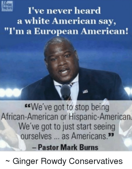 "Rowdy: I've never heard  a white American say,  ""I'm a European American!  ""We've got to stop being  African-American or Hispanic-American  We've got to just start seeing  ourselves as Americans.  Pastor Mark Burns ~ Ginger  Rowdy Conservatives"