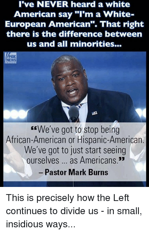 """insidious: I've NEVER heard a white  American say """"I'm a White  European American"""". That right  there is the difference between  us and all minorities...  FOX  EEWe've got to stop being  African-American or Hispanic-American  We've got to just start seeing  ourselves as Americans  Pastor Mark Burns This is precisely how the Left continues to divide us - in small, insidious ways..."""