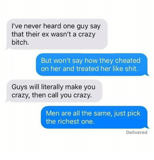 cheated: I've never heard one guy say  that their ex wasn't a crazy  bitch.  But won't say how they cheated  on her and treated her like shit.  Guys will literally make you  crazy, then call you crazy.  Men are all the same, just pick  the richest one.  Delivered