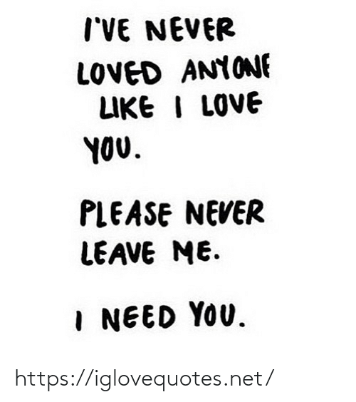 I Love You: I'VE NEVER  LOVED ANYONE  LIKE I LOVE  YOU.  PLEASE NEVER  LEAVE ME.  I NEED YOU. https://iglovequotes.net/