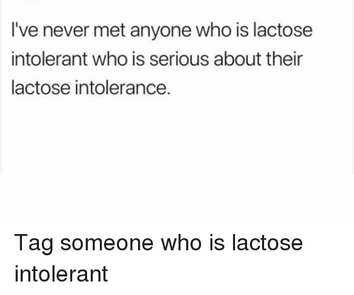 Tag Someone Who Is: I've never met anyone who is lactose  intolerant who is serious about their  lactose intolerance. Tag someone who is lactose intolerant