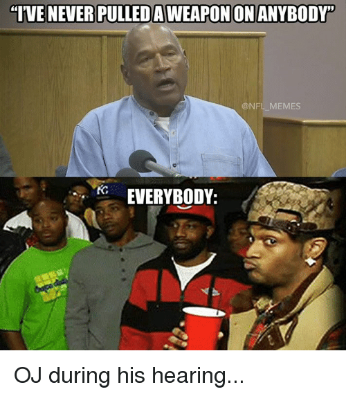 Memes, Nfl, and Never: IVE NEVER PULLEDAWEAPONON ANYBODY  ONFL MEMES  EVERYBODY: OJ during his hearing...