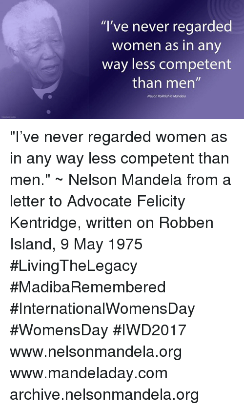 "Memes, Nelson Mandela, and 🤖: ""I've never regarded  Women as in any  way less competent  than men""  Nelson Rolihlahla Mandela ""I've never regarded women as in any way less competent than men."" ~ Nelson Mandela from a letter to Advocate Felicity Kentridge, written on Robben Island, 9 May 1975 #LivingTheLegacy #MadibaRemembered #InternationalWomensDay #WomensDay #IWD2017   www.nelsonmandela.org www.mandeladay.com archive.nelsonmandela.org"