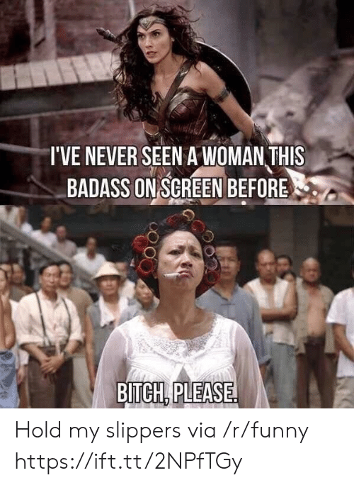 slippers: I'VE NEVER SEEN A WOMAN THIS  BADASS ON SGREEN BEFORE  BITCH, PLEASE Hold my slippers via /r/funny https://ift.tt/2NPfTGy