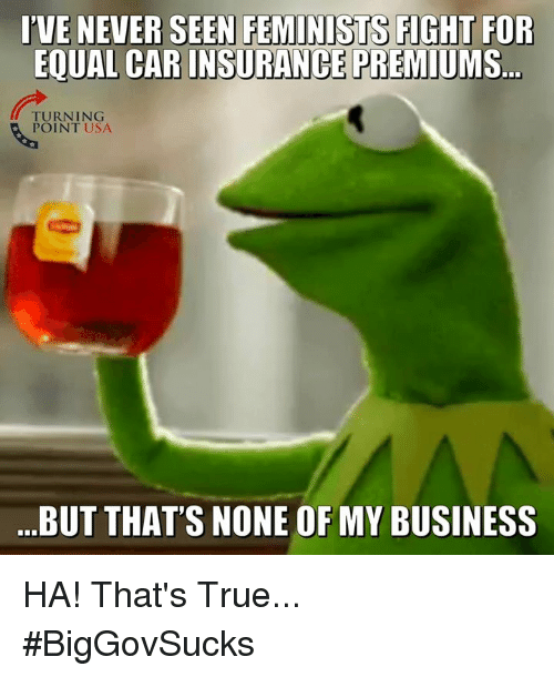 But Thats None Of My Business: IVE NEVER SEENFEMINİSTS FIGHT FOR  EQUAL CAR INSURANCE PREMIUMS  TURNING  POINT USA  BUT THATS NONE OF MY BUSINESS HA! That's True... #BigGovSucks