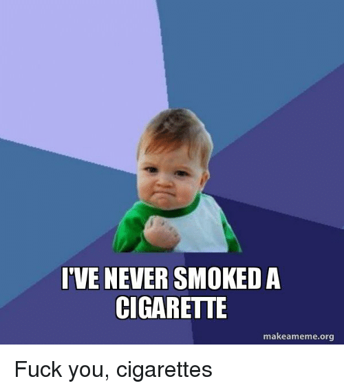 fuck you and your fucking cigarette