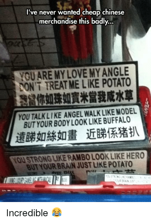 Strong Liking: I've never wanted cheap chinese  merchandise this badly...  YOU ARE MY LOVE MY ANGLE  DON'T TREAT ME LIKE POTATO  你如珠如賓米當我咸水草  YOU TALKLI KE ANGEL WALK LIKE MODEL  BUT YOUR BODYLOOK LIKE BUFFALO  遠睇如絲如畫近睇係猪扒  YOU STRONG LIKE RAMBO LOOK LIKE HERO  BUT YOUR BRAIN JUST LIKE POTATO Incredible 😂