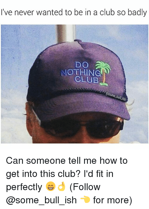Club, Memes, and How To: I've never wanted to be in a club so badly  DO A  NOTHING  CLUB  ome bullish Can someone tell me how to get into this club? I'd fit in perfectly 😁👌 (Follow @some_bull_ish 👈 for more)