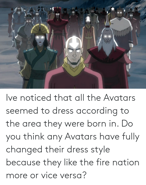 Area: Ive noticed that all the Avatars seemed to dress according to the area they were born in. Do you think any Avatars have fully changed their dress style because they like the fire nation more or vice versa?