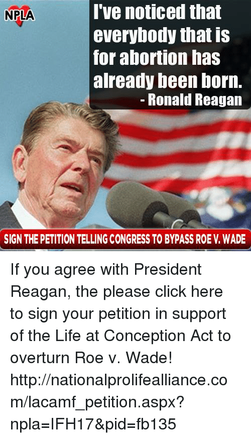 president reagan: I've noticed that  NPLA  everybody that is  for abortion has  already been born.  Ronald Reagan  SIGN THE PETITION TELLING CONGRESS TO BYPASS ROE V WADE If you agree with President Reagan, the please click here to sign your petition in support of the Life at Conception Act to overturn Roe v. Wade! ►►http://nationalprolifealliance.com/lacamf_petition.aspx?npla=IFH17&pid=fb135