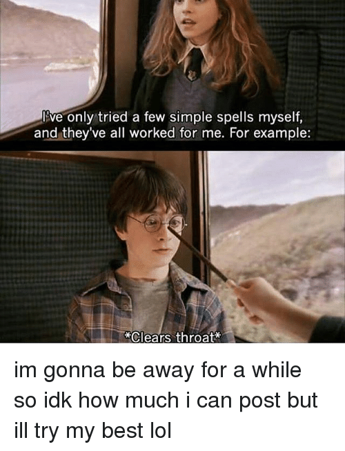 Lol, Tumblr, and Best: ive only tried a few simple spells myself,  and they've all worked for me. For example:  *Clears throat im gonna be away for a while so idk how much i can post but ill try my best lol