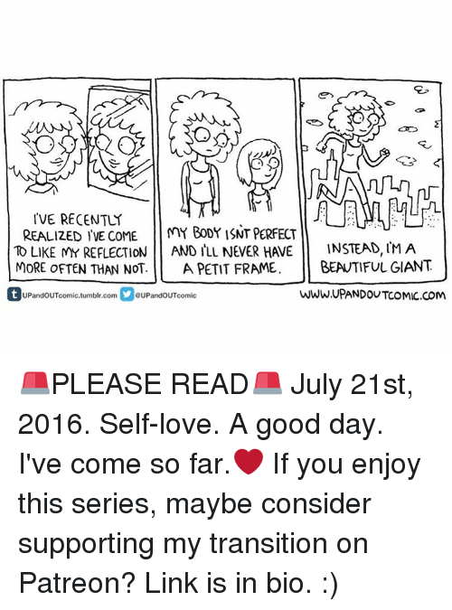 Memes, Giant, and Giants: IVE RECENTLY  REALIZED IVE COME  MY BODY ISNT PERFECT  INSTEAD, MA  AND ILL NEVER H VE  TO LIKE MY REFLECTION  MORE OFTEN THAN NOT.  A PETIT FRAME. BEAUTIFUL GIANT  Ct UPandOUTcomic.umblr.com YeupandouToomic  WWW.UPANDOUTCOMIC.COM 🚨PLEASE READ🚨 July 21st, 2016. Self-love. A good day. I've come so far.❤ If you enjoy this series, maybe consider supporting my transition on Patreon? Link is in bio. :)