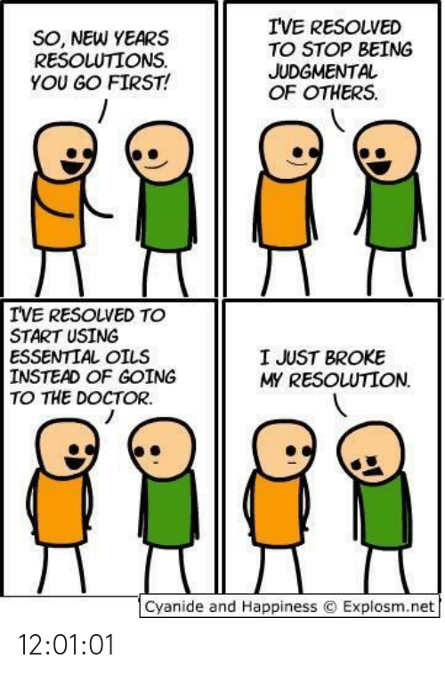 Oils: I'VE RESOLVED  TO STOP BEING  JUDGMENTAL  OF OTHERS.  SO, NEW YEARS  RESOLUTIONS.  YOU GO FIRST!  IVE RESOLVED TO  START USING  ESSENTIAL OILS  INSTEAD OF GOING  TO THE DOCTOR.  I JUST BROKE  MY RESOLUTION.  Cyanide and Happiness © Explosm.net 12:01:01