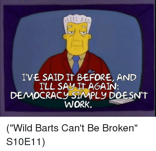 "Memes, Saw, and Work: IVE SAID IT BEFORE, AND  ILL SAW IT AGAIN:  DEMOCRACY SIMPLY DOESN'T  WORK (""Wild Barts Can't Be Broken"" S10E11)"