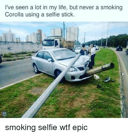 Memes, 🤖, and Sticks: I've seen a lot in my life, but never a smoking  Corolla using a selfie stick. smoking selfie wtf epic