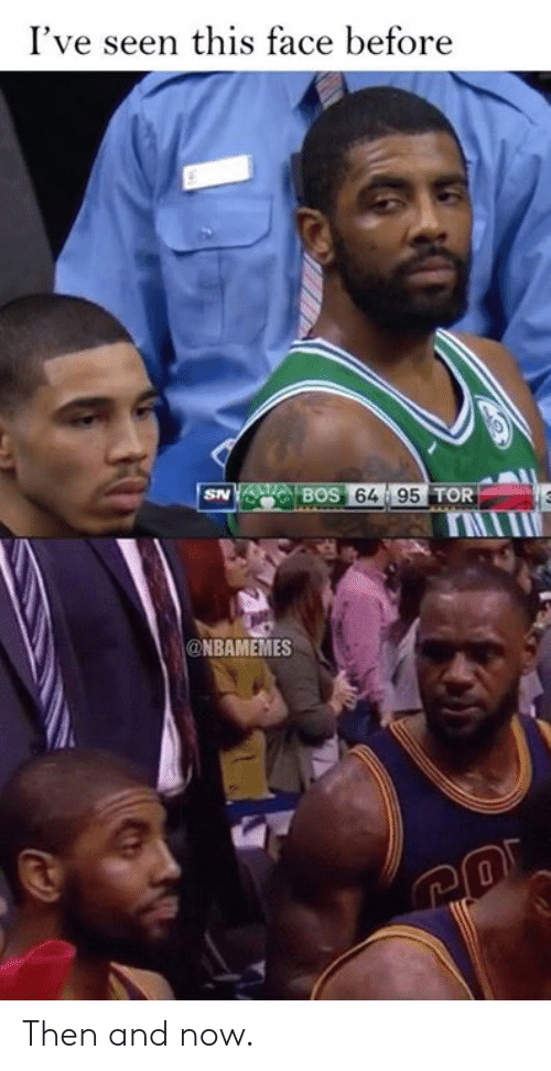 then and now: I've seen this face before  64 95T  TOR  rIT  @NBAMEMES Then and now.