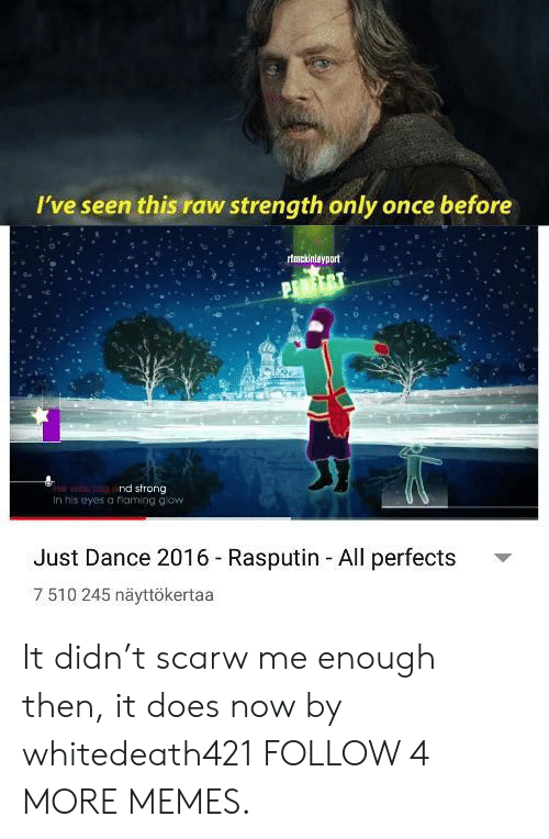 just dance: I've seen this raw strength only once before  rtmckintayport  wo nd strong  In his eyes a riaming gow  Just Dance 2016 - Rasputin All perfects  7 510 245 näyttökertaa It didn't scarw me enough then, it does now by whitedeath421 FOLLOW 4 MORE MEMES.