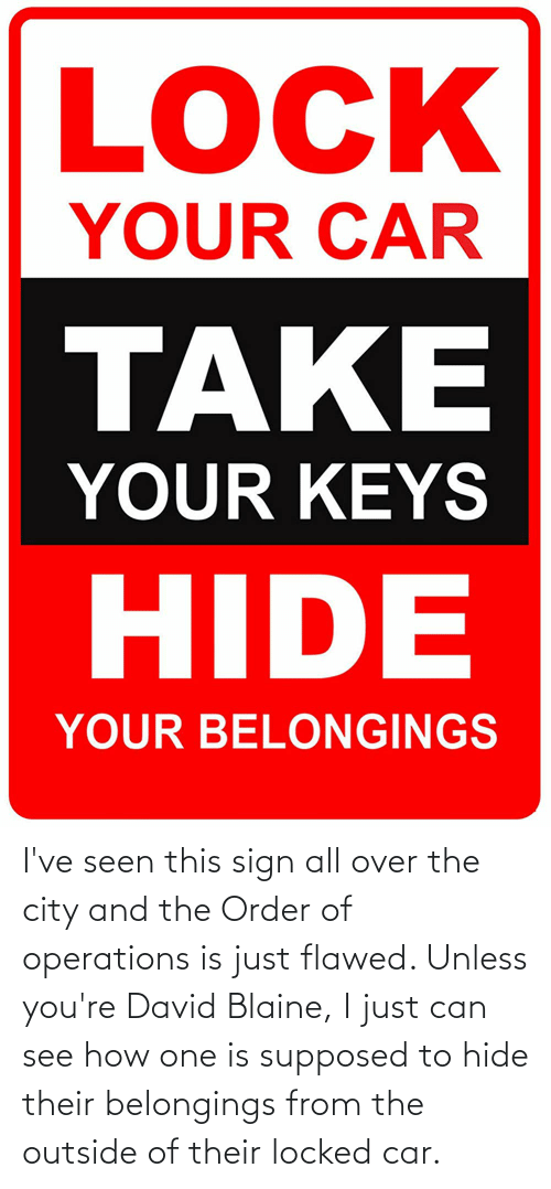 Belongings, David Blaine, and How: I've seen this sign all over the city and the Order of operations is just flawed. Unless you're David Blaine, I just can see how one is supposed to hide their belongings from the outside of their locked car.