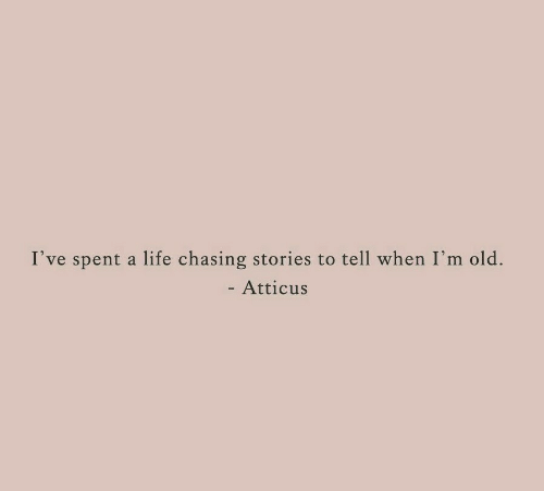 Im Old: I've spent a life chasing stories to tell when I'm old.  - Atticus